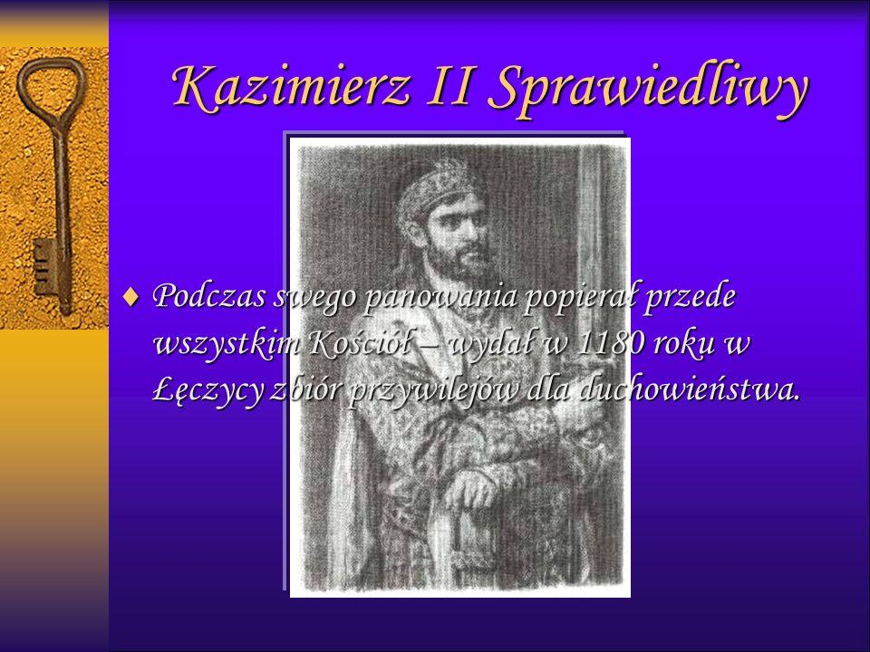 Kazimierz II Sprawiedliwy  Podczas swego panowania popierał przede wszystkim Kościół – wydał w 1180 roku w Łęczycy zbiór przywilejów dla duchowieństwa.