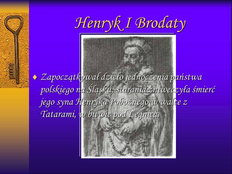 Henryk I Brodaty  Zapoczątkował dzieło jednoczenia państwa polskiego na Śląsku, starania zniweczyła śmierć jego syna Henryka Pobożnego w walce z Tatarami, w bitwie pod Legnicą.