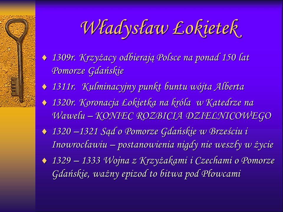 Władysław Łokietek  1309r. Krzyżacy odbierają Polsce na ponad 150 lat Pomorze Gdańskie  1311r.