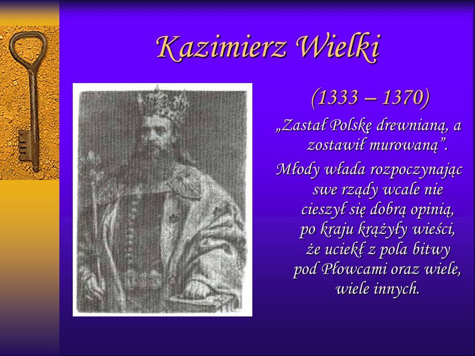 """Kazimierz Wielki (1333 – 1370) """"Zastał Polskę drewnianą, a zostawił murowaną ."""