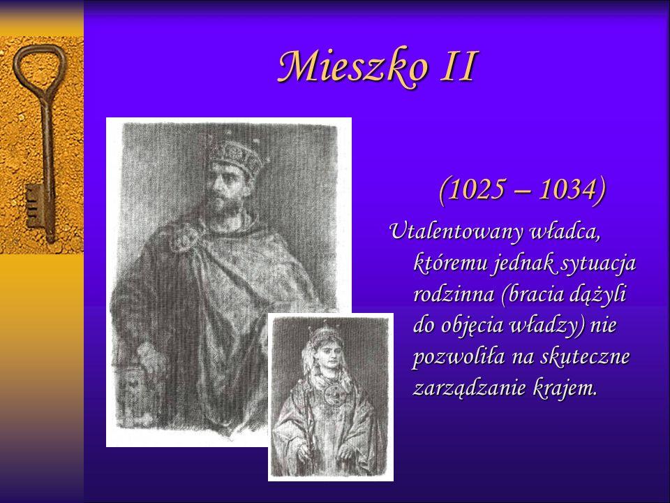 Mieszko II (1025 – 1034) Utalentowany władca, któremu jednak sytuacja rodzinna (bracia dążyli do objęcia władzy) nie pozwoliła na skuteczne zarządzanie krajem.
