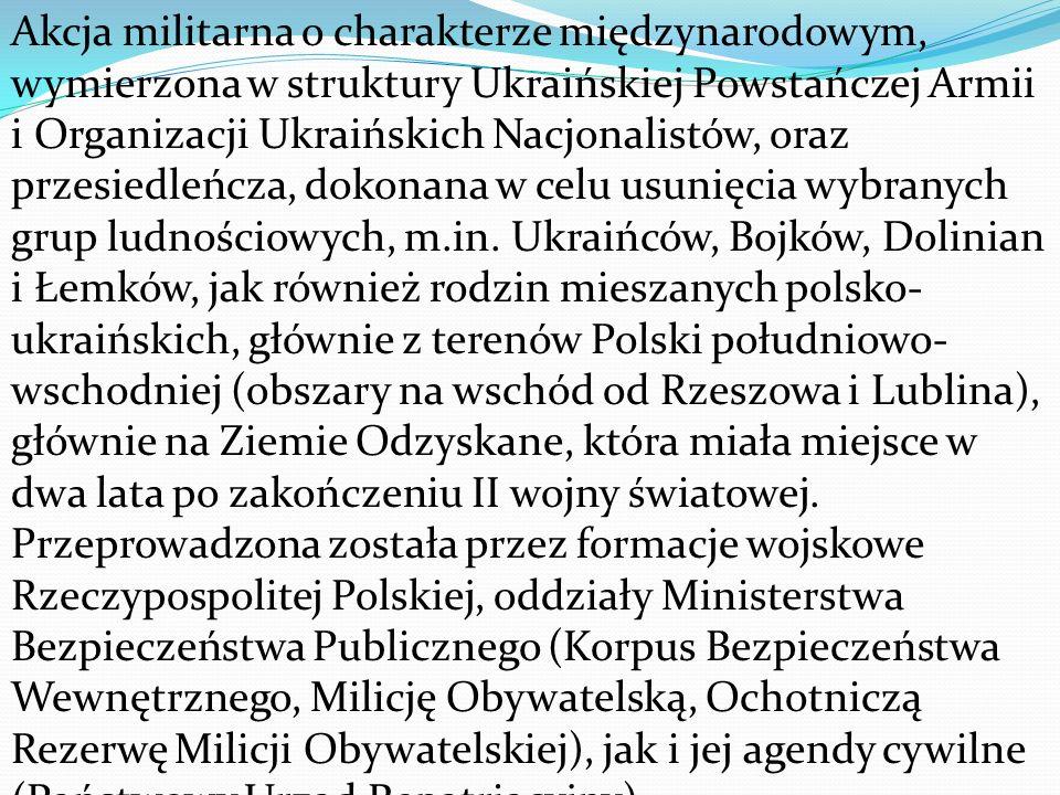 Akcja militarna o charakterze międzynarodowym, wymierzona w struktury Ukraińskiej Powstańczej Armii i Organizacji Ukraińskich Nacjonalistów, oraz przesiedleńcza, dokonana w celu usunięcia wybranych grup ludnościowych, m.in.