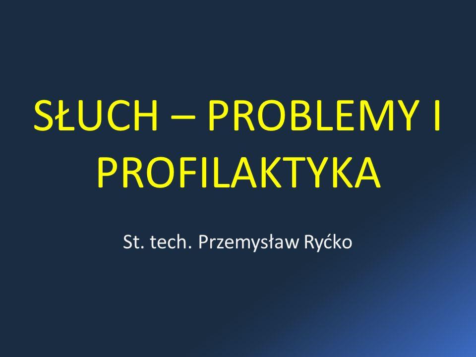 SŁUCH – PROBLEMY I PROFILAKTYKA St. tech. Przemysław Ryćko