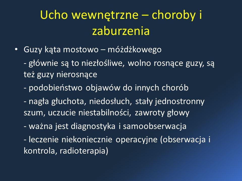 Ucho wewnętrzne – choroby i zaburzenia Guzy kąta mostowo – móżdżkowego - głównie są to niezłośliwe, wolno rosnące guzy, są też guzy nierosnące - podobieństwo objawów do innych chorób - nagła głuchota, niedosłuch, stały jednostronny szum, uczucie niestabilności, zawroty głowy - ważna jest diagnostyka i samoobserwacja - leczenie niekoniecznie operacyjne (obserwacja i kontrola, radioterapia)