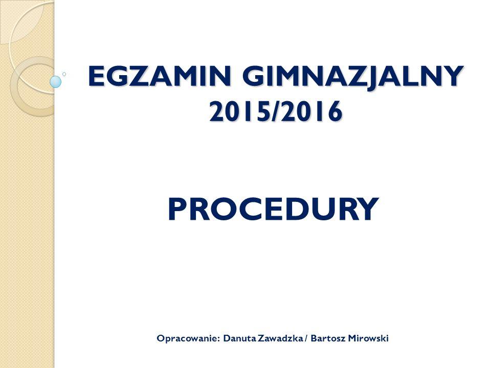 EGZAMIN GIMNAZJALNY 2015/2016 PROCEDURY Opracowanie: Danuta Zawadzka / Bartosz Mirowski