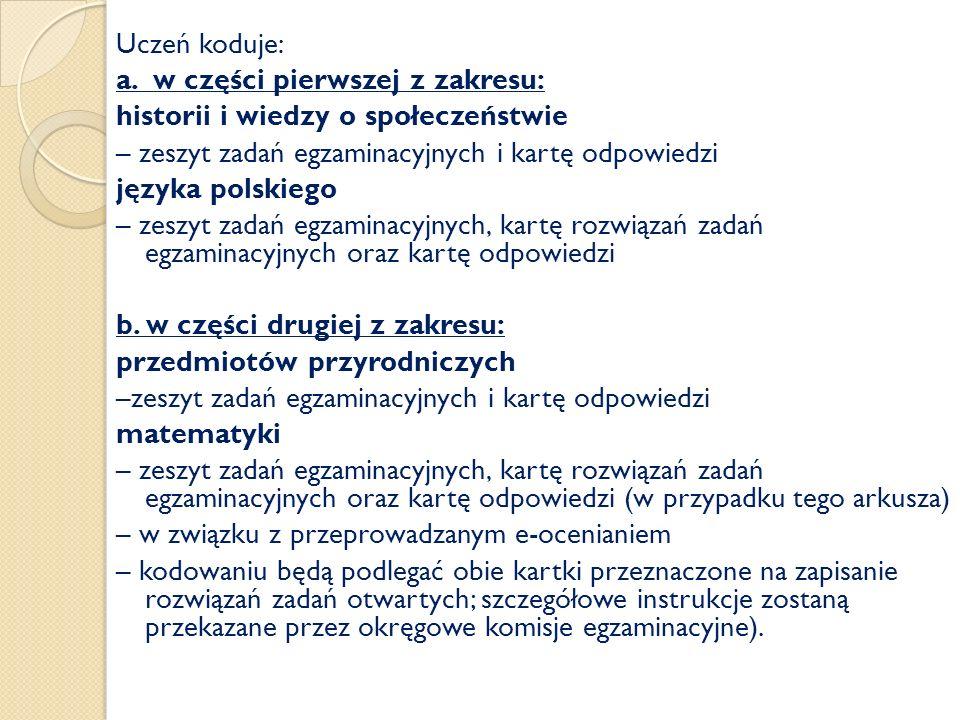 Uczeń koduje: a. w części pierwszej z zakresu: historii i wiedzy o społeczeństwie – zeszyt zadań egzaminacyjnych i kartę odpowiedzi języka polskiego –
