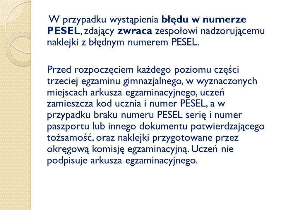 W przypadku wystąpienia błędu w numerze PESEL, zdający zwraca zespołowi nadzorującemu naklejki z błędnym numerem PESEL. Przed rozpoczęciem każdego poz