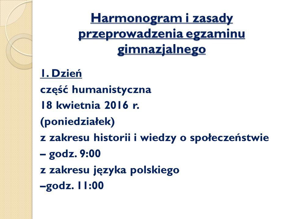 Harmonogram i zasady przeprowadzenia egzaminu gimnazjalnego 1. Dzień część humanistyczna 18 kwietnia 2016 r. (poniedziałek) z zakresu historii i wiedz