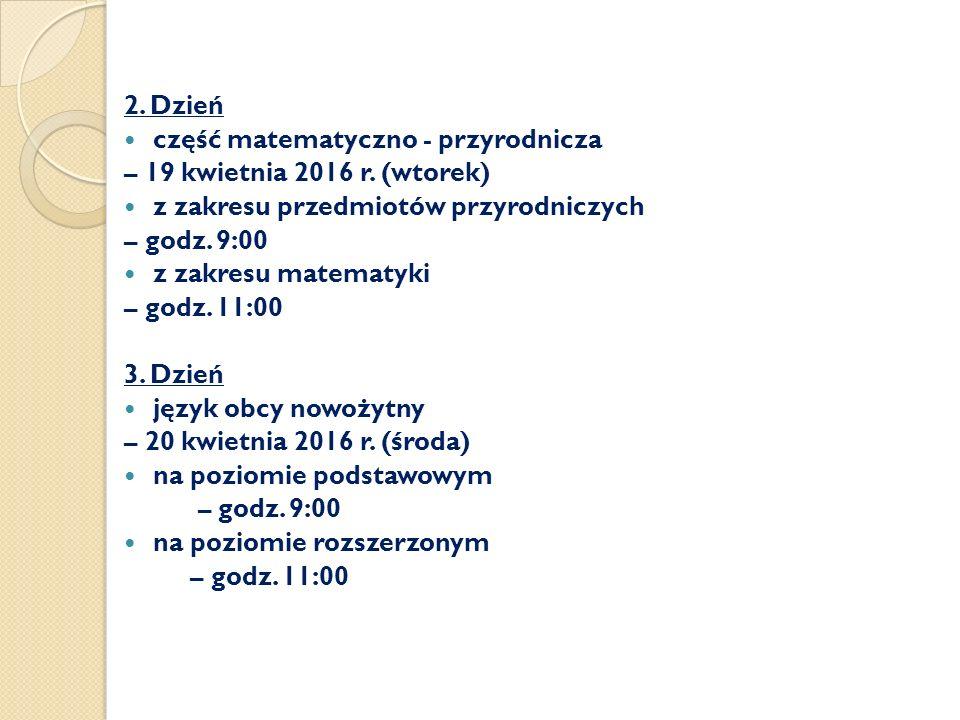 2. Dzień część matematyczno - przyrodnicza – 19 kwietnia 2016 r. (wtorek) z zakresu przedmiotów przyrodniczych – godz. 9:00 z zakresu matematyki – god