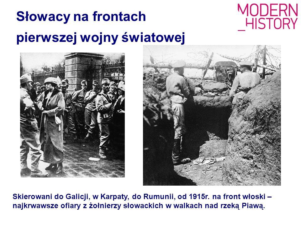 Słowacy na frontach pierwszej wojny światowej Skierowani do Galicji, w Karpaty, do Rumunii, od 1915r. na front włoski – najkrwawsze ofiary z żołnierzy