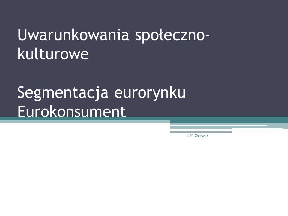 Uwarunkowania społeczno- kulturowe Segmentacja eurorynku Eurokonsument A.M. Zarzycka