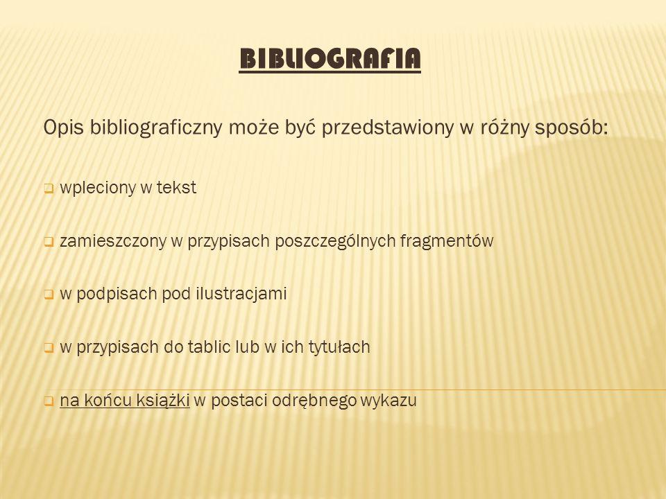 BIBLIOGRAFIA Opis bibliograficzny może być przedstawiony w różny sposób:  wpleciony w tekst  zamieszczony w przypisach poszczególnych fragmentów  w