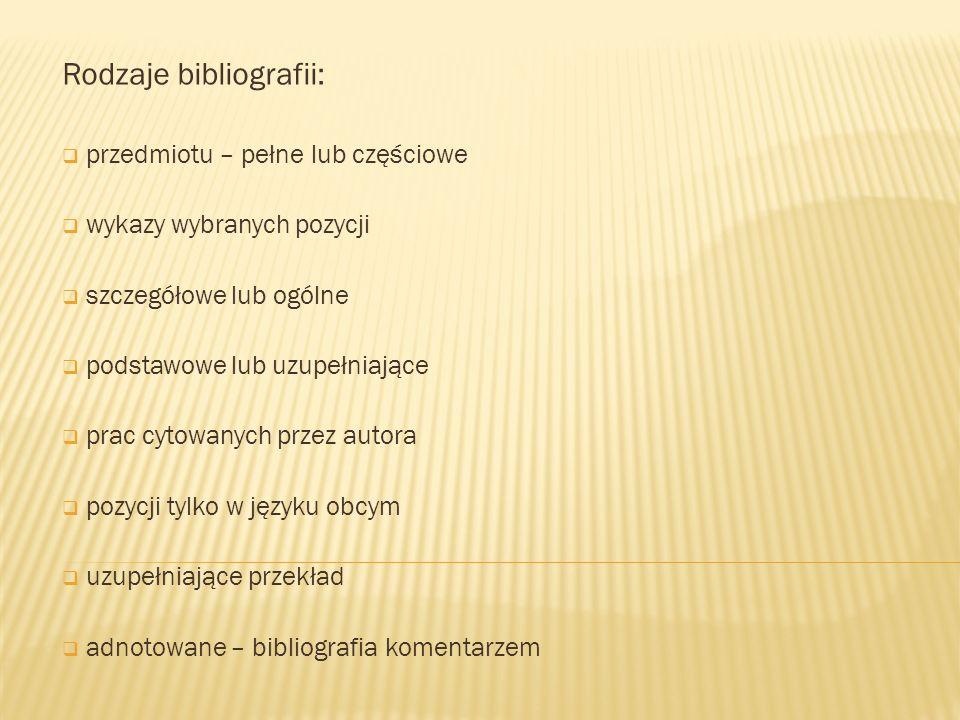 Rodzaje bibliografii:  przedmiotu – pełne lub częściowe  wykazy wybranych pozycji  szczegółowe lub ogólne  podstawowe lub uzupełniające  prac cyt