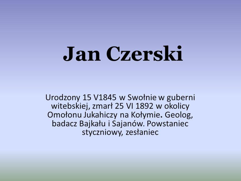 Jan Czerski Urodzony 15 V1845 w Swołnie w guberni witebskiej, zmarł 25 VI 1892 w okolicy Omołonu Jukahiczy na Kołymie. Geolog, badacz Bajkału i Sajanó