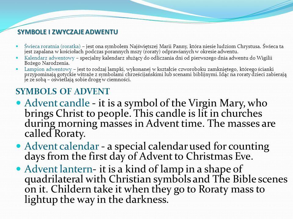 SYMBOLE I ZWYCZAJE ADWENTU Świeca roratnia (roratka) – jest ona symbolem Najświętszej Marii Panny, która niesie ludziom Chrystusa. Świeca ta jest zapa
