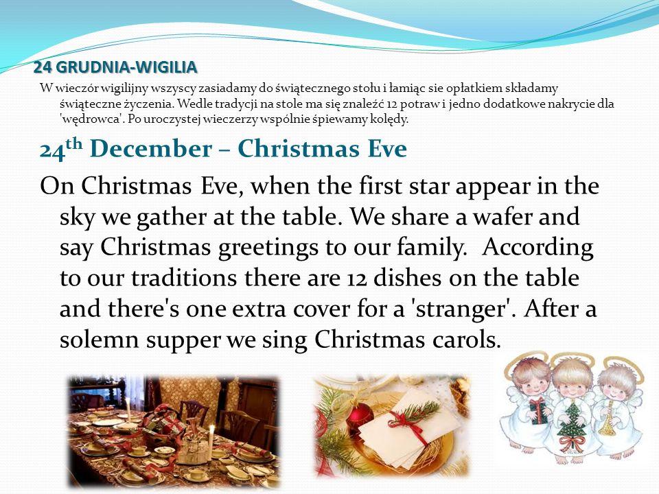 24 GRUDNIA-WIGILIA W wieczór wigilijny wszyscy zasiadamy do świątecznego stołu i łamiąc sie opłatkiem składamy świąteczne życzenia. Wedle tradycji na