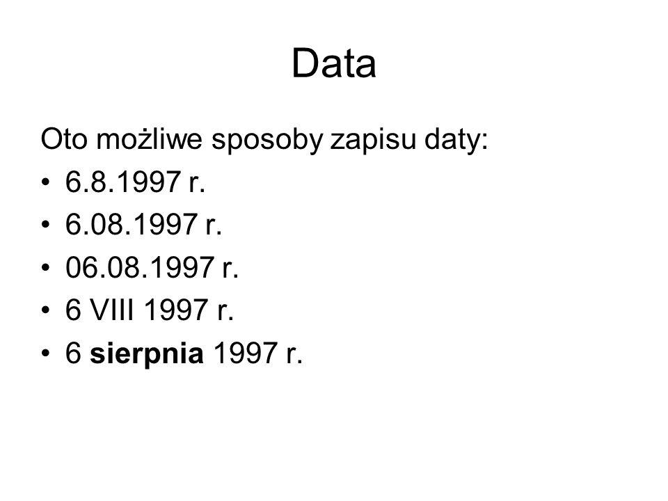 Data Oto możliwe sposoby zapisu daty: 6.8.1997 r. 6.08.1997 r.