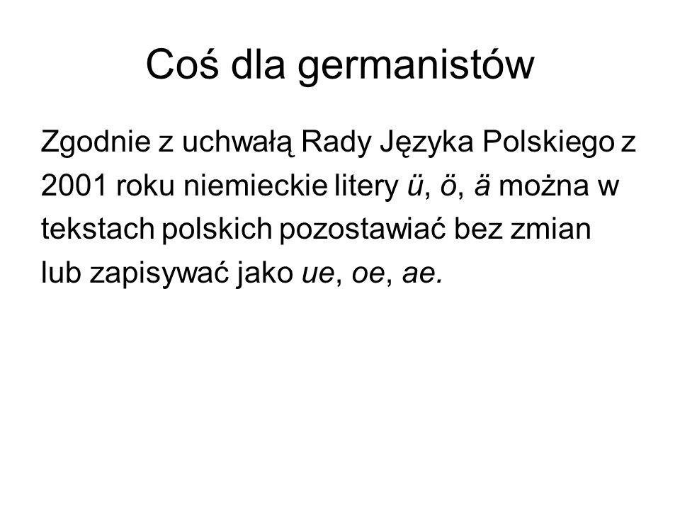Coś dla germanistów Zgodnie z uchwałą Rady Języka Polskiego z 2001 roku niemieckie litery ü, ö, ä można w tekstach polskich pozostawiać bez zmian lub zapisywać jako ue, oe, ae.