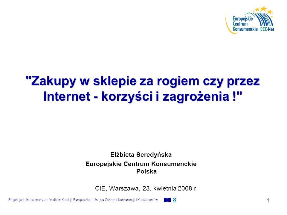 Projekt jest finansowany ze środków Komisji Europejskiej i Urzędu Ochrony Konkurencji i Konsumentów 1 Zakupy w sklepie za rogiem czy przez Internet - korzyści i zagrożenia ! Elżbieta Seredyńska Europejskie Centrum Konsumenckie Polska CIE, Warszawa, 23.
