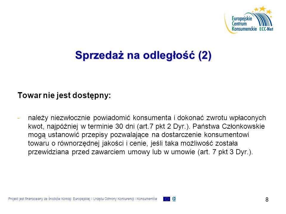 Projekt jest finansowany ze środków Komisji Europejskiej i Urzędu Ochrony Konkurencji i Konsumentów 9 Sprzedaż na odległość (3) Prawo do odstąpienia od umowy: - -w ciągu co najmniej 7 dni roboczych (art.6 Dyr.) bez sankcji i bez podawania powodu, poza poniesieniem kosztów zwrotu towarów.