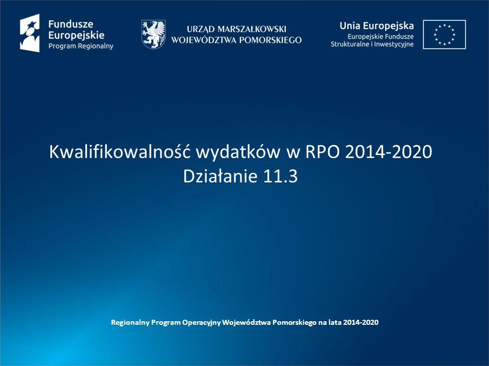 Kwalifikowalność wydatków w RPO 2014-2020 Działanie 11.3 Regionalny Program Operacyjny Województwa Pomorskiego na lata 2014-2020