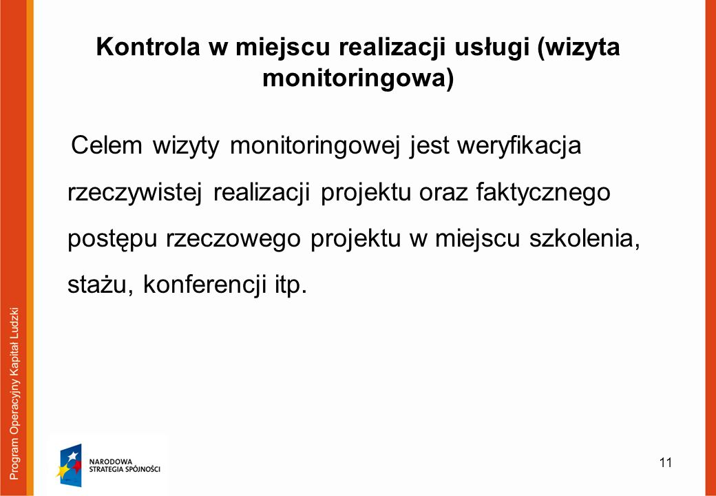 Kontrola w miejscu realizacji usługi (wizyta monitoringowa) Celem wizyty monitoringowej jest weryfikacja rzeczywistej realizacji projektu oraz faktycznego postępu rzeczowego projektu w miejscu szkolenia, stażu, konferencji itp.