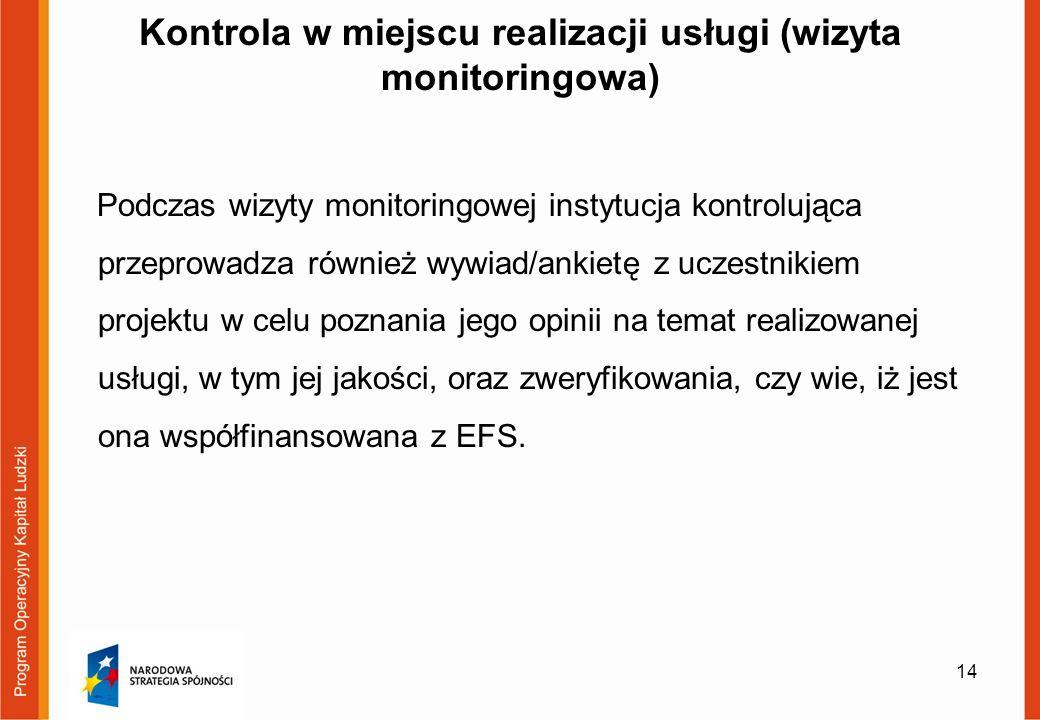 Kontrola w miejscu realizacji usługi (wizyta monitoringowa) Podczas wizyty monitoringowej instytucja kontrolująca przeprowadza również wywiad/ankietę z uczestnikiem projektu w celu poznania jego opinii na temat realizowanej usługi, w tym jej jakości, oraz zweryfikowania, czy wie, iż jest ona współfinansowana z EFS.
