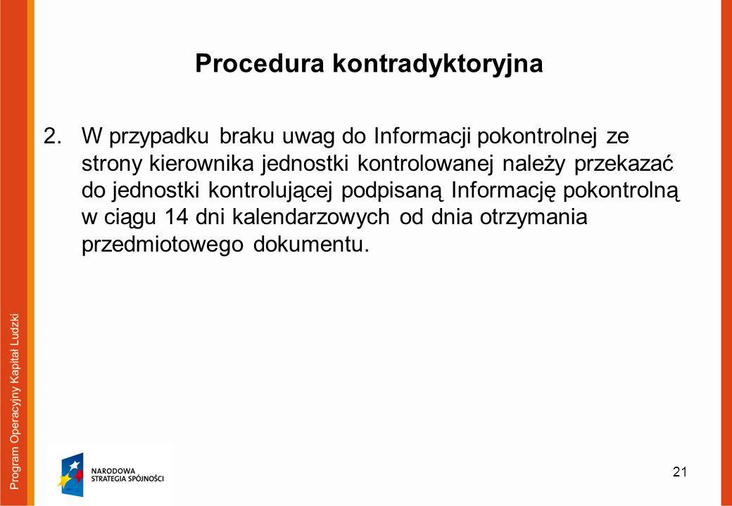 Procedura kontradyktoryjna 2.W przypadku braku uwag do Informacji pokontrolnej ze strony kierownika jednostki kontrolowanej należy przekazać do jednostki kontrolującej podpisaną Informację pokontrolną w ciągu 14 dni kalendarzowych od dnia otrzymania przedmiotowego dokumentu.