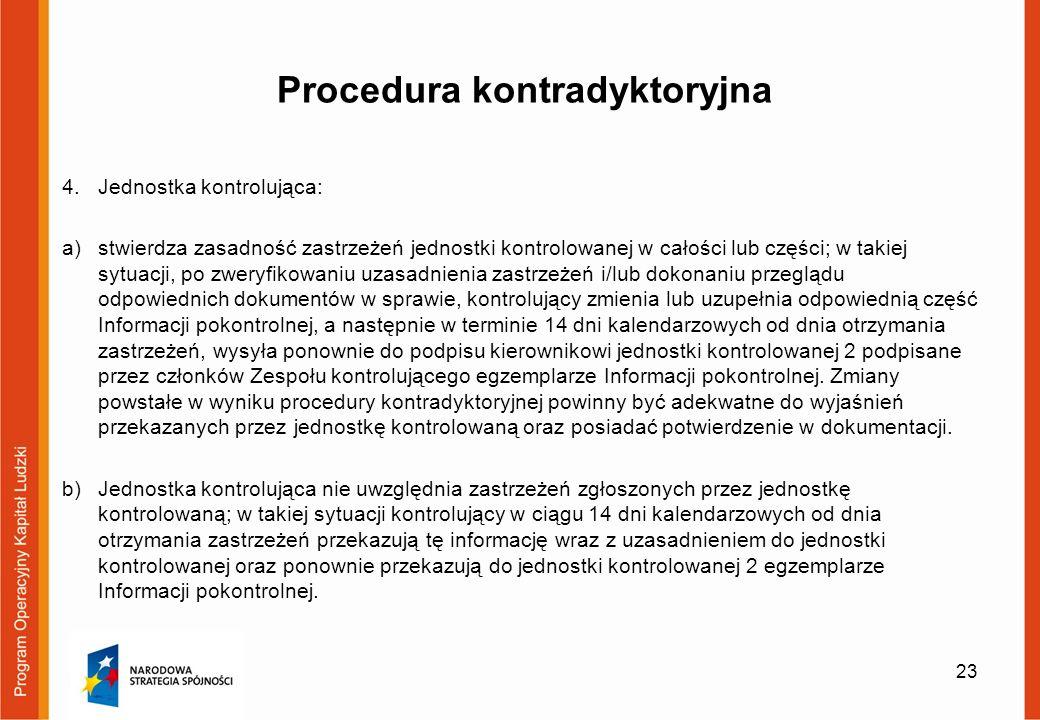 Procedura kontradyktoryjna 4.Jednostka kontrolująca: a)stwierdza zasadność zastrzeżeń jednostki kontrolowanej w całości lub części; w takiej sytuacji, po zweryfikowaniu uzasadnienia zastrzeżeń i/lub dokonaniu przeglądu odpowiednich dokumentów w sprawie, kontrolujący zmienia lub uzupełnia odpowiednią część Informacji pokontrolnej, a następnie w terminie 14 dni kalendarzowych od dnia otrzymania zastrzeżeń, wysyła ponownie do podpisu kierownikowi jednostki kontrolowanej 2 podpisane przez członków Zespołu kontrolującego egzemplarze Informacji pokontrolnej.