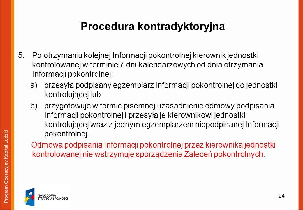 Procedura kontradyktoryjna 5.Po otrzymaniu kolejnej Informacji pokontrolnej kierownik jednostki kontrolowanej w terminie 7 dni kalendarzowych od dnia otrzymania Informacji pokontrolnej: a)przesyła podpisany egzemplarz Informacji pokontrolnej do jednostki kontrolującej lub b)przygotowuje w formie pisemnej uzasadnienie odmowy podpisania Informacji pokontrolnej i przesyła je kierownikowi jednostki kontrolującej wraz z jednym egzemplarzem niepodpisanej Informacji pokontrolnej.