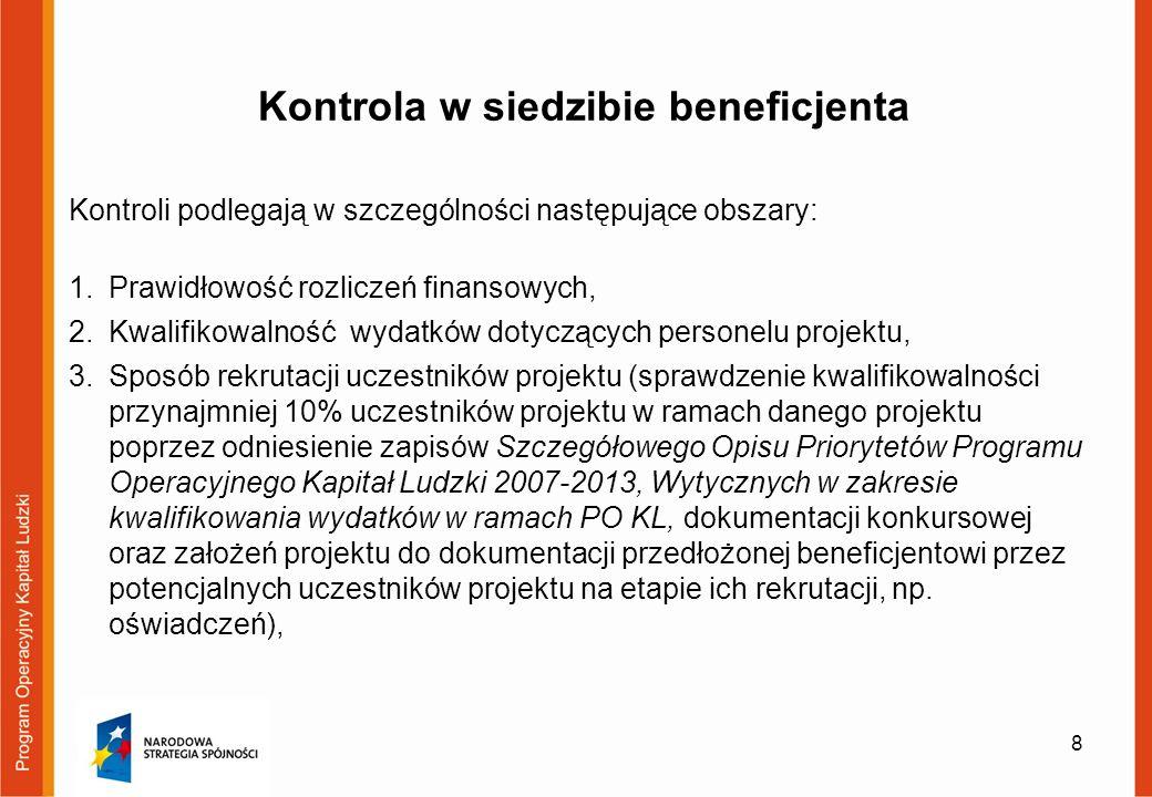 Kontrola w siedzibie beneficjenta Kontroli podlegają w szczególności następujące obszary: 1.Prawidłowość rozliczeń finansowych, 2.Kwalifikowalność wydatków dotyczących personelu projektu, 3.Sposób rekrutacji uczestników projektu (sprawdzenie kwalifikowalności przynajmniej 10% uczestników projektu w ramach danego projektu poprzez odniesienie zapisów Szczegółowego Opisu Priorytetów Programu Operacyjnego Kapitał Ludzki 2007-2013, Wytycznych w zakresie kwalifikowania wydatków w ramach PO KL, dokumentacji konkursowej oraz założeń projektu do dokumentacji przedłożonej beneficjentowi przez potencjalnych uczestników projektu na etapie ich rekrutacji, np.