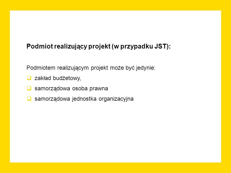 Podmiot realizujący projekt (w przypadku JST): Podmiotem realizującym projekt może być jedynie:  zakład budżetowy,  samorządowa osoba prawna  samorządowa jednostka organizacyjna