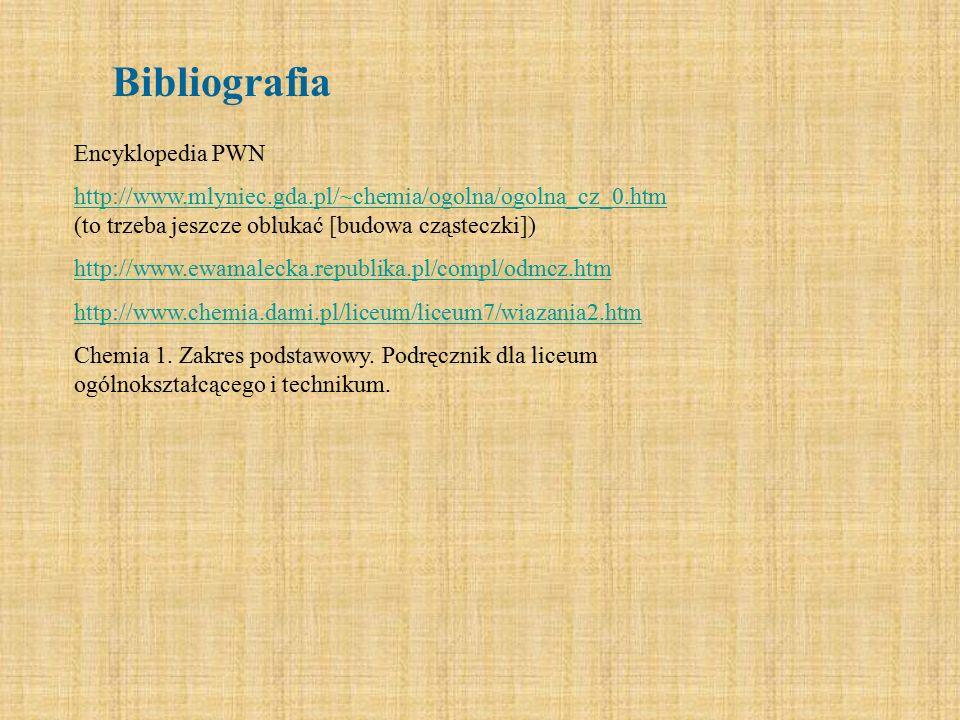Bibliografia Encyklopedia PWN http://www.mlyniec.gda.pl/~chemia/ogolna/ogolna_cz_0.htm http://www.mlyniec.gda.pl/~chemia/ogolna/ogolna_cz_0.htm (to tr