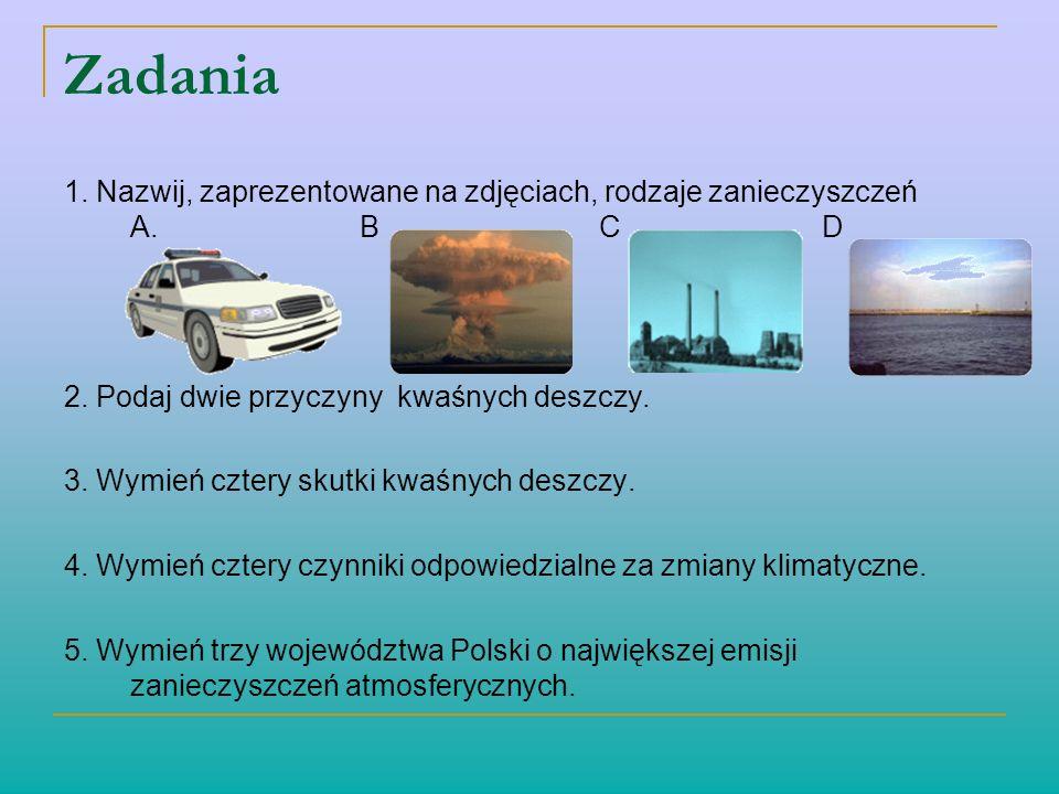 Zadania 1. Nazwij, zaprezentowane na zdjęciach, rodzaje zanieczyszczeń A. B C D 2. Podaj dwie przyczyny kwaśnych deszczy. 3. Wymień cztery skutki kwaś