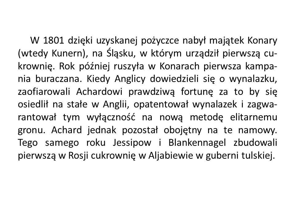 W 1801 dzięki uzyskanej pożyczce nabył majątek Konary (wtedy Kunern), na Śląsku, w którym urządził pierwszą cu- krownię. Rok później ruszyła w Konarac