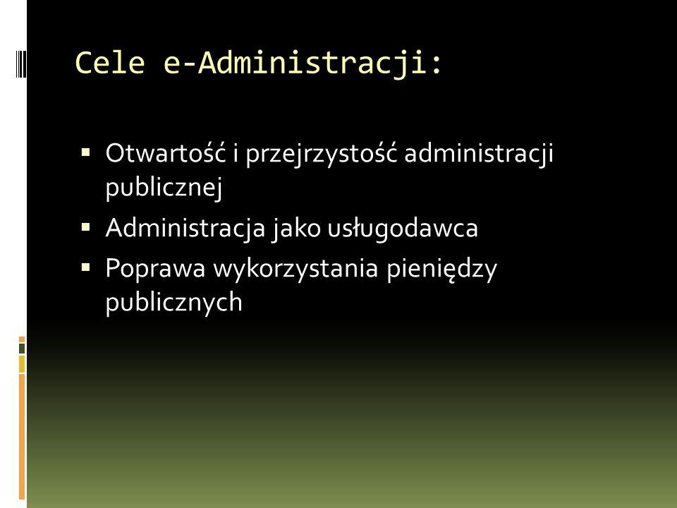 Cele e-Administracji:  Otwartość i przejrzystość administracji publicznej  Administracja jako usługodawca  Poprawa wykorzystania pieniędzy publicznych