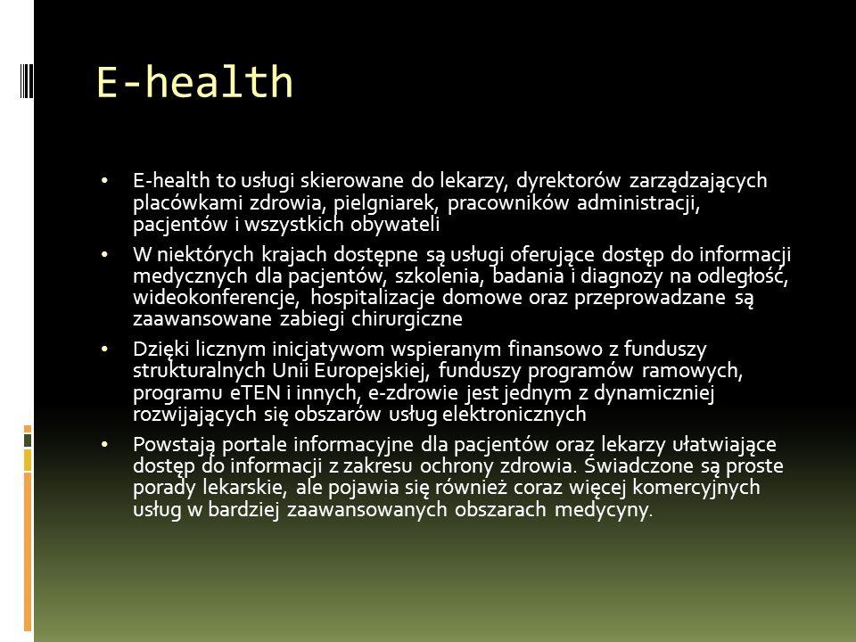 E-health E-health to usługi skierowane do lekarzy, dyrektorów zarządzających placówkami zdrowia, pielgniarek, pracowników administracji, pacjentów i wszystkich obywateli W niektórych krajach dostępne są usługi oferujące dostęp do informacji medycznych dla pacjentów, szkolenia, badania i diagnozy na odległość, wideokonferencje, hospitalizacje domowe oraz przeprowadzane są zaawansowane zabiegi chirurgiczne Dzięki licznym inicjatywom wspieranym finansowo z funduszy strukturalnych Unii Europejskiej, funduszy programów ramowych, programu eTEN i innych, e-zdrowie jest jednym z dynamiczniej rozwijających się obszarów usług elektronicznych Powstają portale informacyjne dla pacjentów oraz lekarzy ułatwiające dostęp do informacji z zakresu ochrony zdrowia.