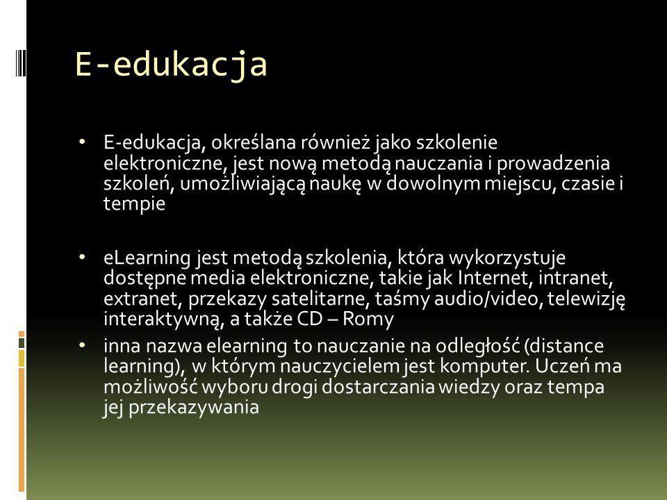 E-edukacja E-edukacja, określana również jako szkolenie elektroniczne, jest nową metodą nauczania i prowadzenia szkoleń, umożliwiającą naukę w dowolnym miejscu, czasie i tempie eLearning jest metodą szkolenia, która wykorzystuje dostępne media elektroniczne, takie jak Internet, intranet, extranet, przekazy satelitarne, taśmy audio/video, telewizję interaktywną, a także CD – Romy inna nazwa elearning to nauczanie na odległość (distance learning), w którym nauczycielem jest komputer.