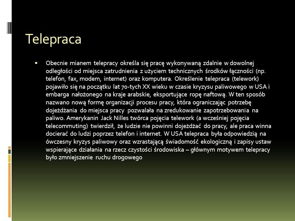 Telepraca  Obecnie mianem telepracy określa się pracę wykonywaną zdalnie w dowolnej odległości od miejsca zatrudnienia z użyciem technicznych środków łączności (np.