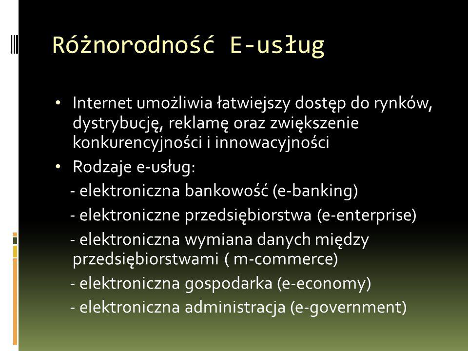 Różnorodność E-usług Internet umożliwia łatwiejszy dostęp do rynków, dystrybucję, reklamę oraz zwiększenie konkurencyjności i innowacyjności Rodzaje e-usług: - elektroniczna bankowość (e-banking) - elektroniczne przedsiębiorstwa (e-enterprise) - elektroniczna wymiana danych między przedsiębiorstwami ( m-commerce) - elektroniczna gospodarka (e-economy) - elektroniczna administracja (e-government)