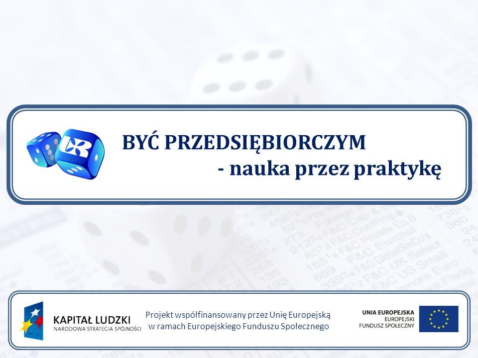 BYĆ PRZEDSIĘBIORCZYM - nauka przez praktykę Projekt współfinansowany przez Unię Europejską w ramach Europejskiego Funduszu Społecznego
