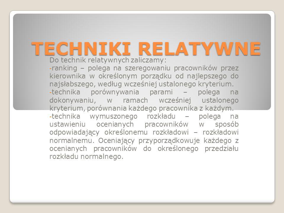 TECHNIKI RELATYWNE Do technik relatywnych zaliczamy: - ranking – polega na szeregowaniu pracowników przez kierownika w określonym porządku od najlepszego do najsłabszego, według wcześniej ustalonego kryterium.