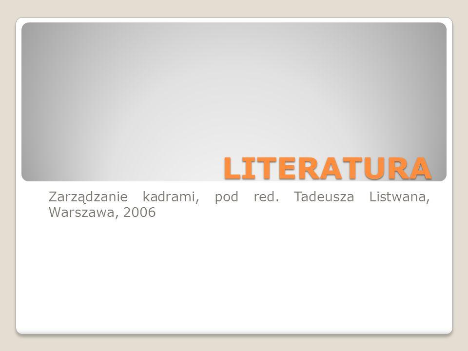 LITERATURA Zarządzanie kadrami, pod red. Tadeusza Listwana, Warszawa, 2006