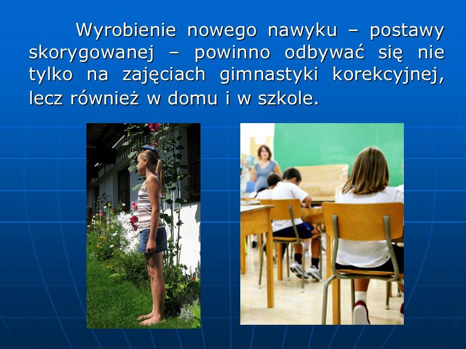 Wyrobienie nowego nawyku – postawy skorygowanej – powinno odbywać się nie tylko na zajęciach gimnastyki korekcyjnej, lecz również w domu i w szkole.