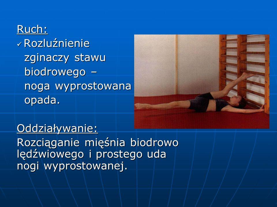 Ruch: Rozluźnienie Rozluźnienie zginaczy stawu zginaczy stawu biodrowego – biodrowego – noga wyprostowana noga wyprostowana opada.