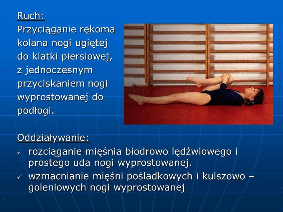 Ruch: Przyciąganie rękoma kolana nogi ugiętej do klatki piersiowej, z jednoczesnym przyciskaniem nogi wyprostowanej do podłogi.Oddziaływanie: rozciąganie mięśnia biodrowo lędźwiowego i prostego uda nogi wyprostowanej.