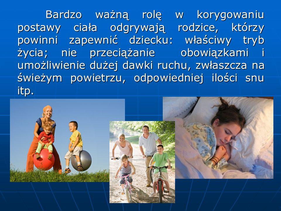 Bardzo ważną rolę w korygowaniu postawy ciała odgrywają rodzice, którzy powinni zapewnić dziecku: właściwy tryb życia; nie przeciążanie obowiązkami i umożliwienie dużej dawki ruchu, zwłaszcza na świeżym powietrzu, odpowiedniej ilości snu itp.