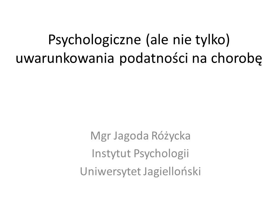 Psychologiczne (ale nie tylko) uwarunkowania podatności na chorobę Mgr Jagoda Różycka Instytut Psychologii Uniwersytet Jagielloński