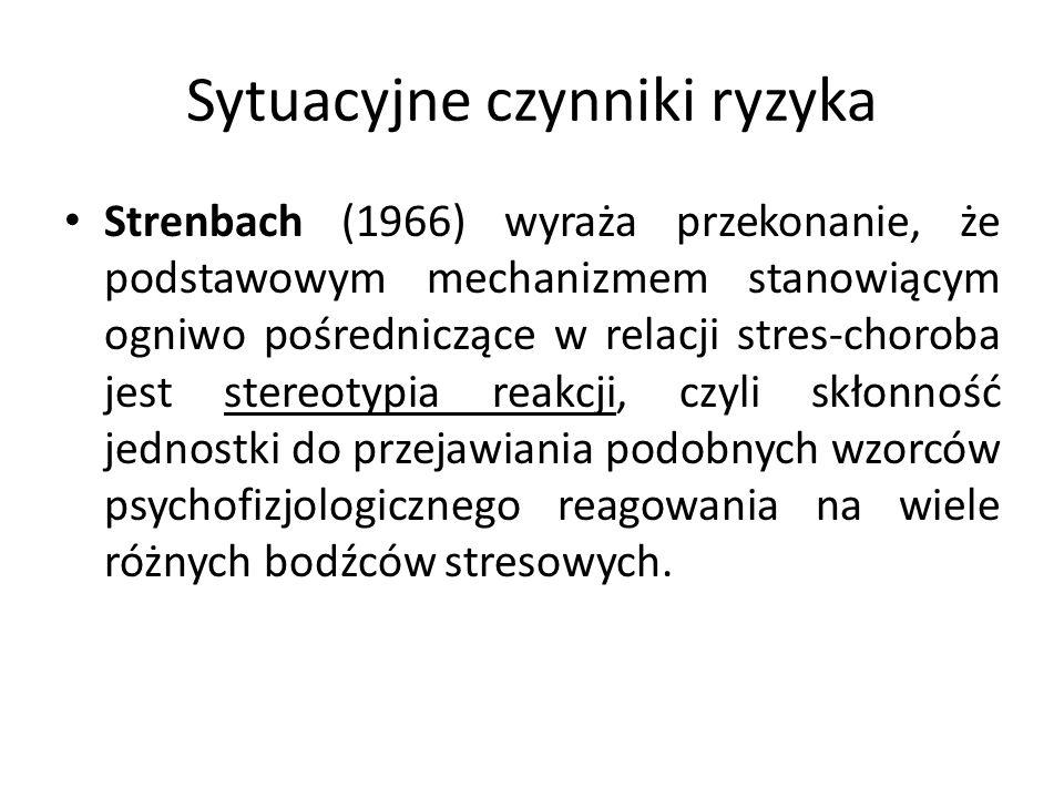 Sytuacyjne czynniki ryzyka Strenbach (1966) wyraża przekonanie, że podstawowym mechanizmem stanowiącym ogniwo pośredniczące w relacji stres-choroba jest stereotypia reakcji, czyli skłonność jednostki do przejawiania podobnych wzorców psychofizjologicznego reagowania na wiele różnych bodźców stresowych.