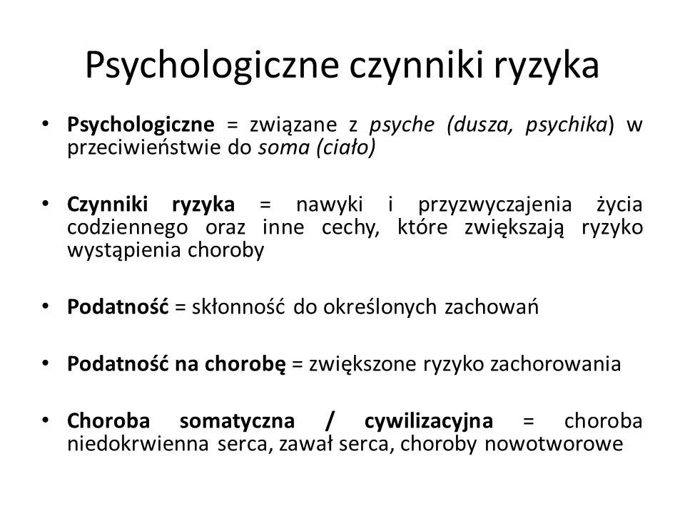 Psychologiczne czynniki ryzyka Psychologiczne = związane z psyche (dusza, psychika) w przeciwieństwie do soma (ciało) Czynniki ryzyka = nawyki i przyzwyczajenia życia codziennego oraz inne cechy, które zwiększają ryzyko wystąpienia choroby Podatność = skłonność do określonych zachowań Podatność na chorobę = zwiększone ryzyko zachorowania Choroba somatyczna / cywilizacyjna = choroba niedokrwienna serca, zawał serca, choroby nowotworowe